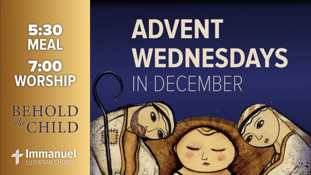 Advent Wednesdays in December. 5:30 meal. 7:00 worship. Behold the Child. Immanuel Lutheran Church.