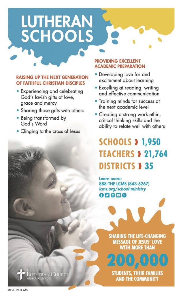 Lutheran Schools 2020 Information Sheet. Raising up the next generation of faithful Christian disciples. Providing excellent academic preparation. Sharing the life-changing message of Jesus' love with more than 200,000 students, their families and the community. 1,950 schools. 21,764 teachers. 35 districts.
