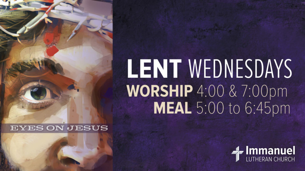 Eyes On Jesus. Lent Wednesdays. Worship 4:00 and 7:00 pm. Meal 5:00 to 6:45 pm. Immanuel Lutheran Church LCMS. Joplin, Missouri.