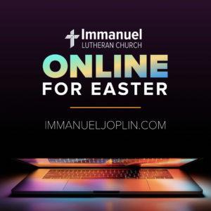 Online for Easter 2020. Immanuel Lutheran Church LCMS. Joplin, Missouri. immanueljoplin.com. facebook.com/immanueljoplin.