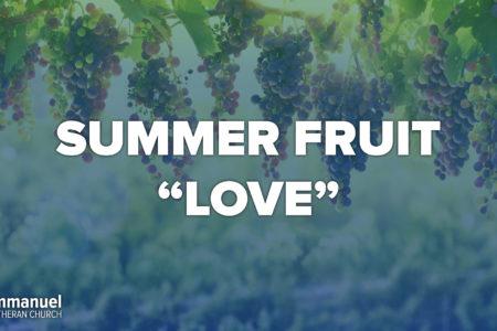 Summer Fruit. Love. Eleventh Sunday After Pentecost. Immanuel Lutheran Church LCMS. Joplin, Missouri.